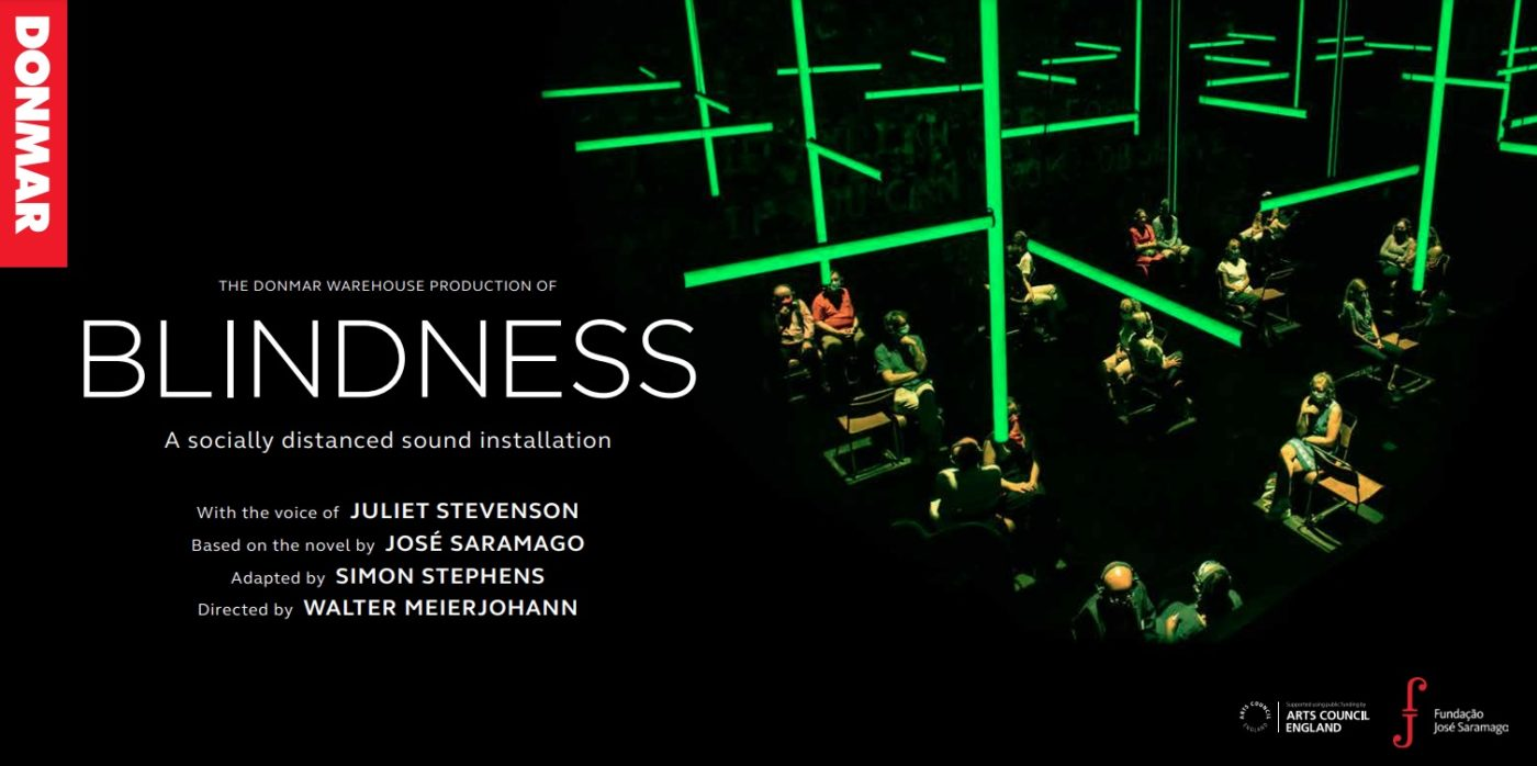 """Image description: Publicity image for Blindness. A banner with black background and text on the left side that reads """"The Donmar Warehouse Production of Blindness. A socially distance sound installation. With voice of Juliet Stevenson. Based on the novel by Jose Saramago. Adapted by Simon Stephens. Directed by Walter Meierjohann"""". To the right of the text, there's an image of the installation. People wearing masks are sat on their own or in pairs in a dark room with dim green light. The light comes from fluorescent tubes that interlink vertically and horizontally creating a geometrical structure in the ceiling."""