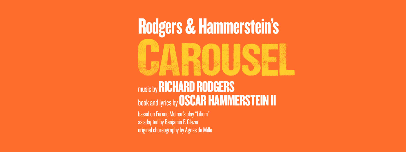 "A bold block orange background. In large white text at the top: ""Rodger's and Hammerstein's"", then in large yellow font which in part fades to the background orange ""Carousel"". The remaining text is in white: ""Music by Richard Rodgers, Book and Lyrics by Oscar Hammerstein II, Based on Ferenc Molnar's Play ""Lilliom"", as Adapted by Benjamin F. Glazer, Original Choreography by Agnes de Mille."