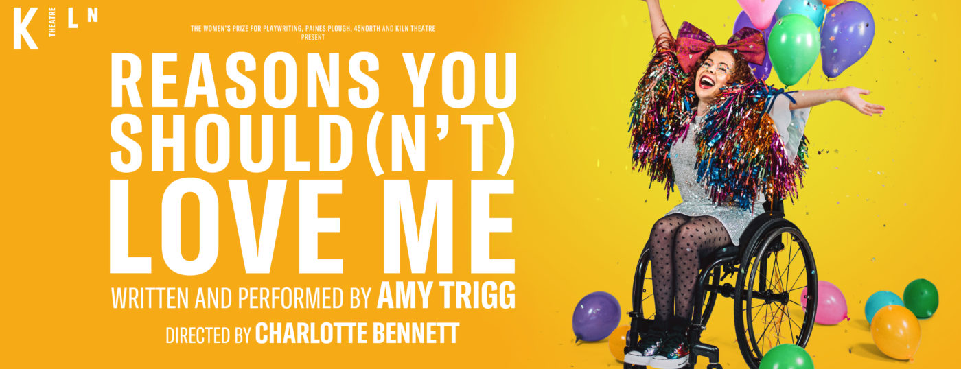 Amy Trigg in a black sporty wheelchair wearing a sparkly silver dress, black tights, a multi-coloured sparkly pom-pom stranded scarf and a large red bow in her hair – eyes closed, mouth wide open, head and arms raised jubilantly and exuberantly to the skies. Multi-coloured balloons float from tapes attached to the chair and lay on the floor around the it. Glitter confetti (potentially thrown moments earlier by Amy) rains around her. Text: The Women's Prize for Playwriting, Paines Plough, 45North and Kiln Theatre Present: REASONS YOU SHOULD (N'T) LOVE ME, Written and Performed by Amy Trigg, Directed by Charlotte Bennett.
