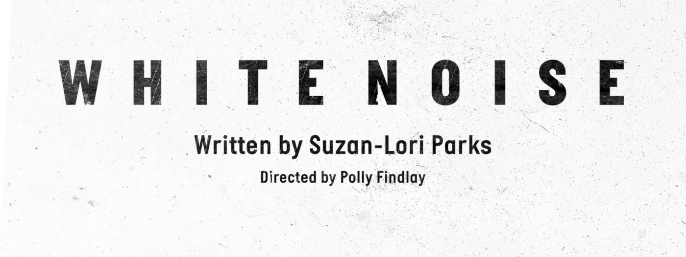 """The title page in an old play text. The top line has """"White Noise"""" in bold capitals, below it """"Written by Suzan-Lori Parks"""", and along the bottom """"Directed by Polly Findlay""""."""
