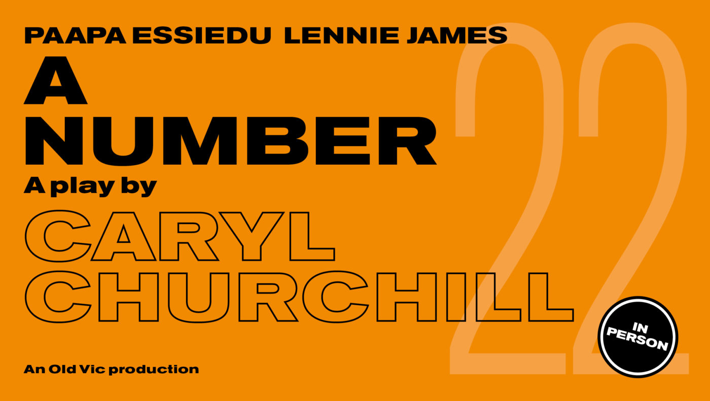 Bright orange background with black text that says: Paapa Essiedu & Lennie James A Number A play by Caryl Churchill An Old Vic Production A small black circle that says 'In Person'