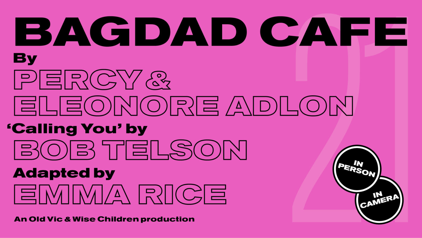 Bright pink background with black text that says: Bagdad Cafe By Percy and Eleonore Adlon 'Calling You' by Bob Telson Adapted by Emma Rice An Old Vic and Wise Children production. Two small black circles that say 'In Camera' and 'In Person'